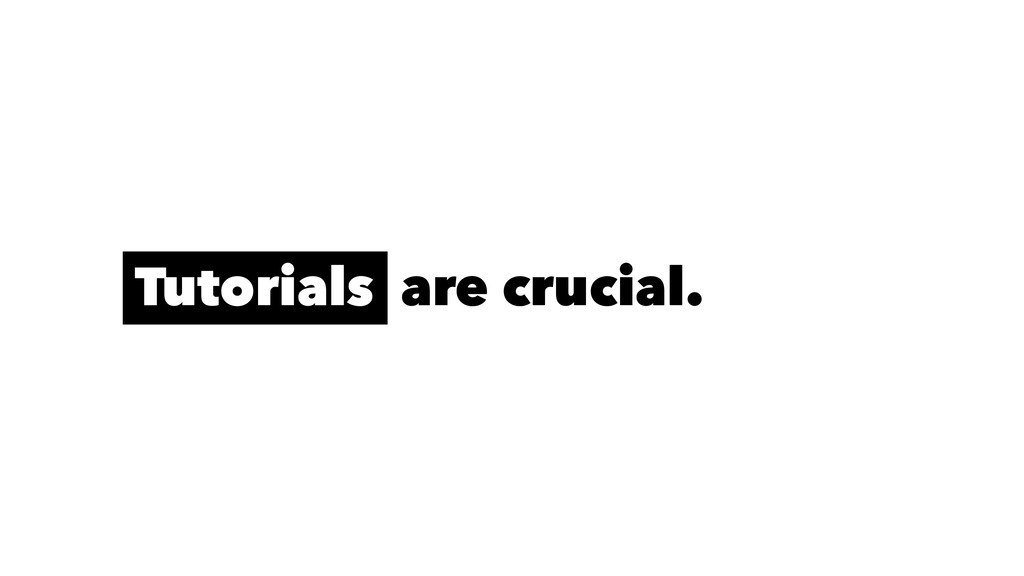 Tutorials are crucial.