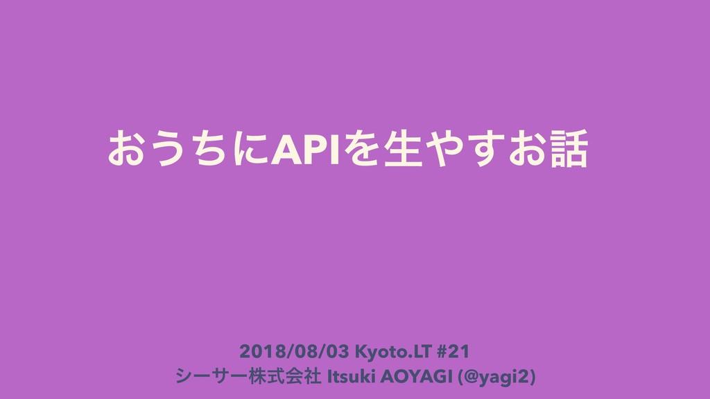 ͓͏ͪʹAPIΛੜ͓͢ 2018/08/03 Kyoto.LT #21 γʔαʔגࣜձࣾ ...