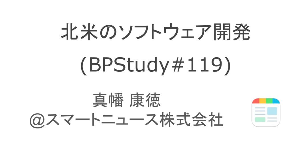 北米のソフトウェア開発 (BPStudy#119) 真幡 康徳 @スマートニュース株式会社