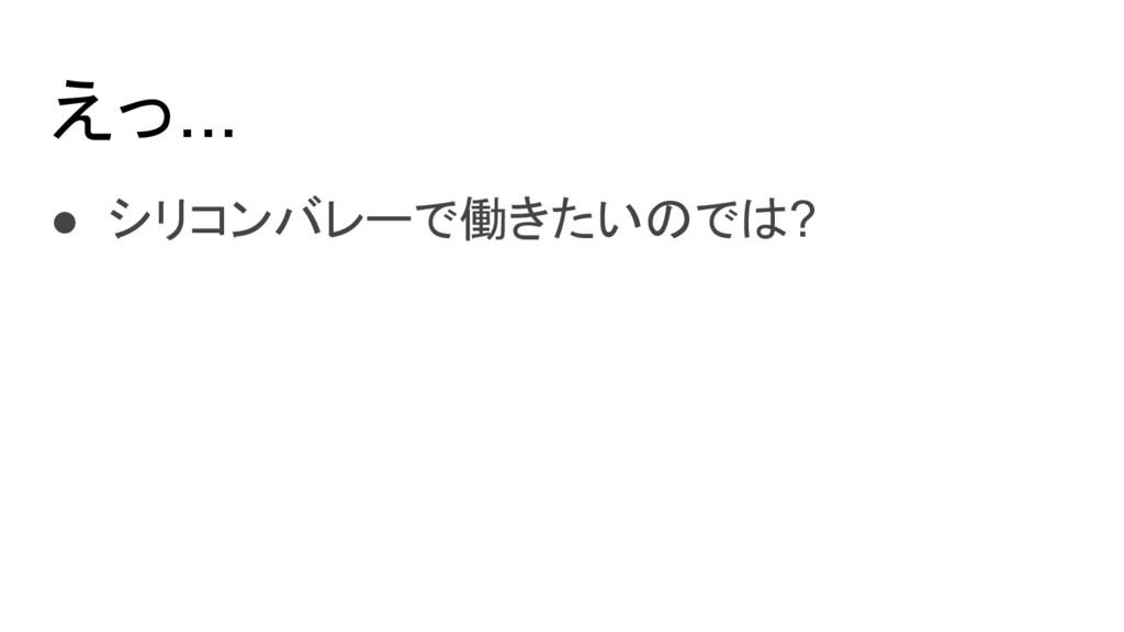 えっ... ● シリコンバレーで働きたいのでは?