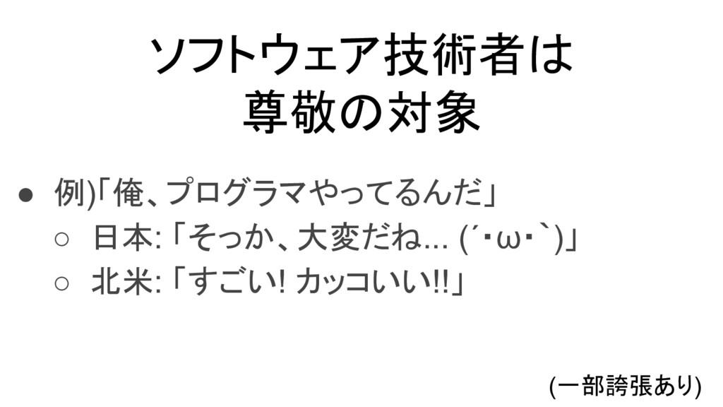 ソフトウェア技術者は 尊敬の対象 ● 例)「俺、プログラマやってるんだ」 ○ 日本: 「そっか...
