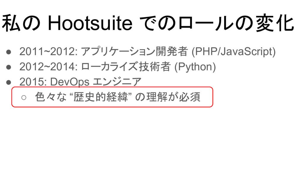 私の Hootsuite でのロールの変化 ● 2011~2012: アプリケーション開発者 ...