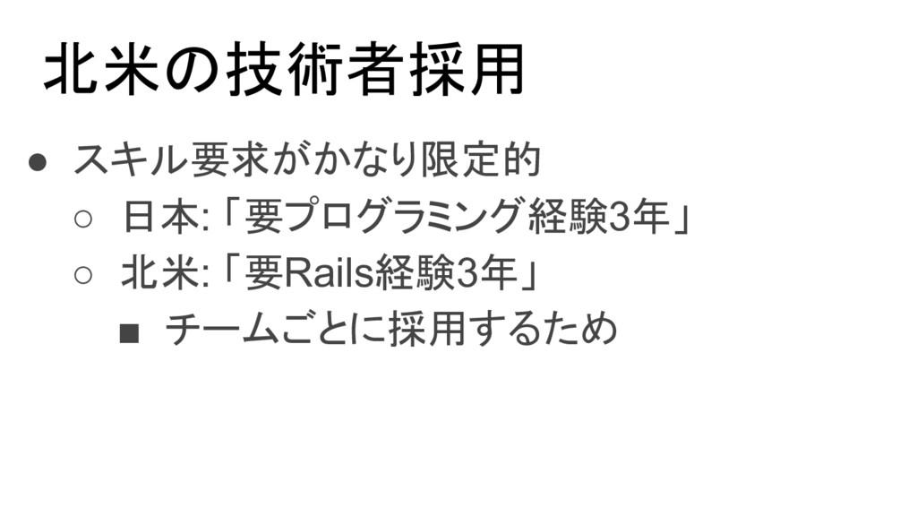 北米の技術者採用 ● スキル要求がかなり限定的 ○ 日本: 「要プログラミング経験3年」 ○ ...