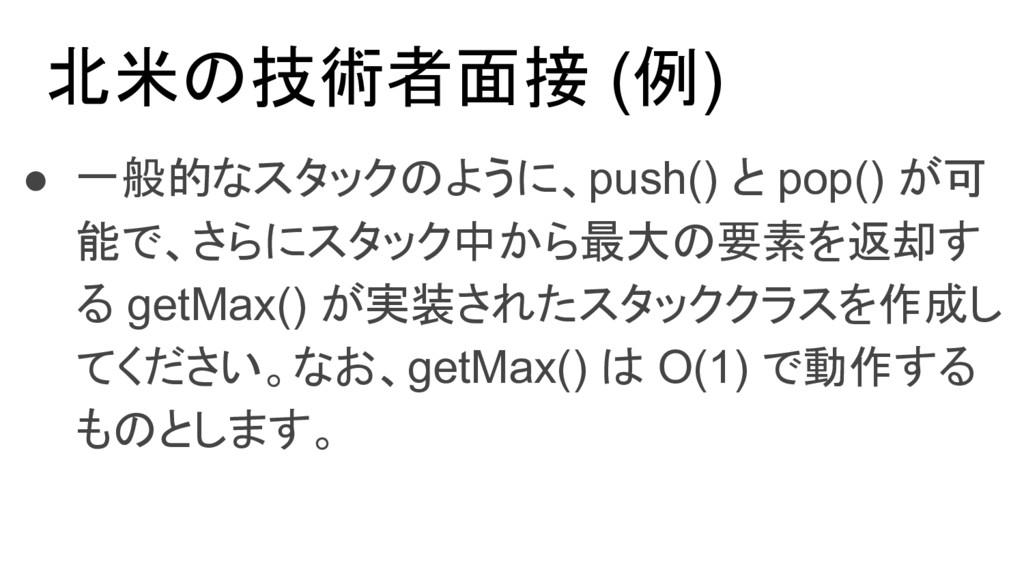 北米の技術者面接 (例) ● 一般的なスタックのように、push() と pop() が可 能...