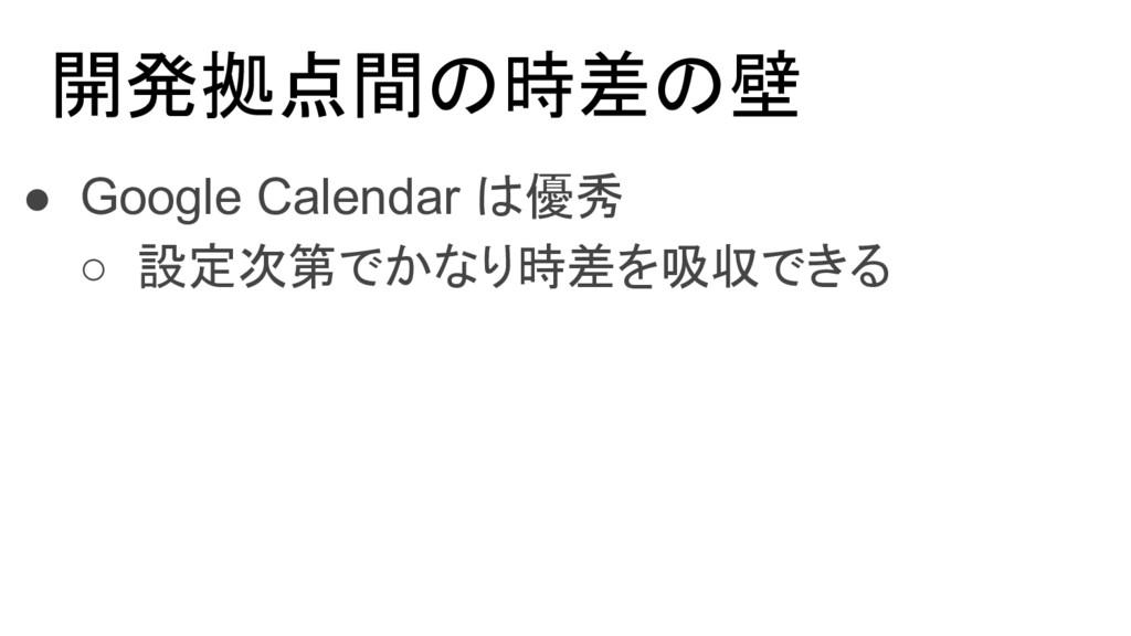 開発拠点間の時差の壁 ● Google Calendar は優秀 ○ 設定次第でかなり時差を吸...