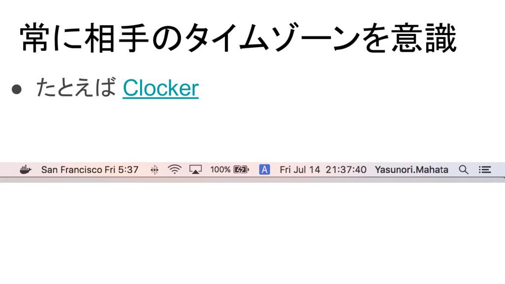 常に相手のタイムゾーンを意識 ● たとえば Clocker