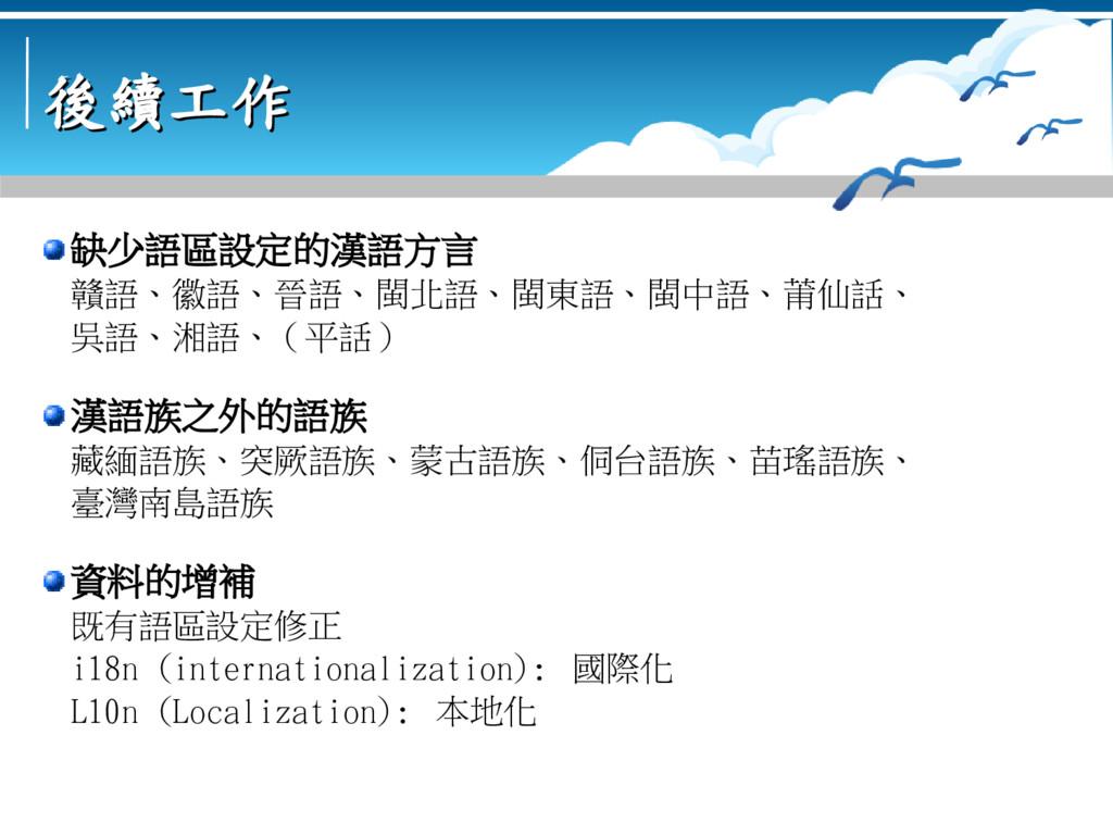 後續工作 後續工作 缺少語區設定的漢語方言 贛語、徽語、晉語、閩北語、閩東語、閩中語、莆仙話、...