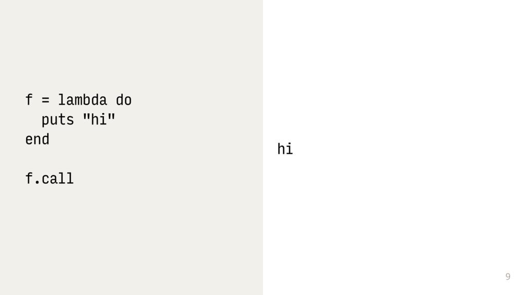 """9 f = lambda do puts """"hi"""" end f.call hi"""