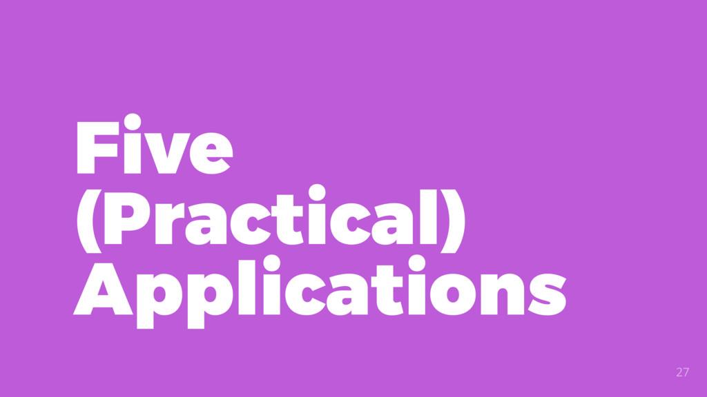 Five (Practical) Applications 27