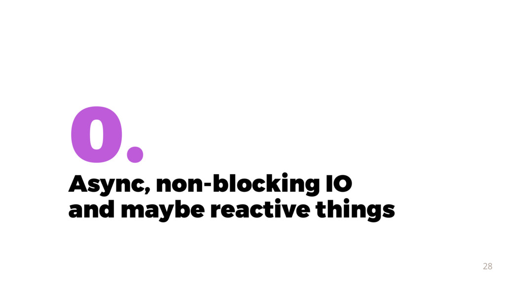 0. Async, non-blocking IO and maybe reactive t...