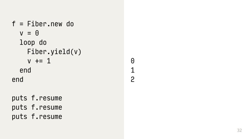32 f = Fiber.new do v = 0 loop do Fiber.yield(v...