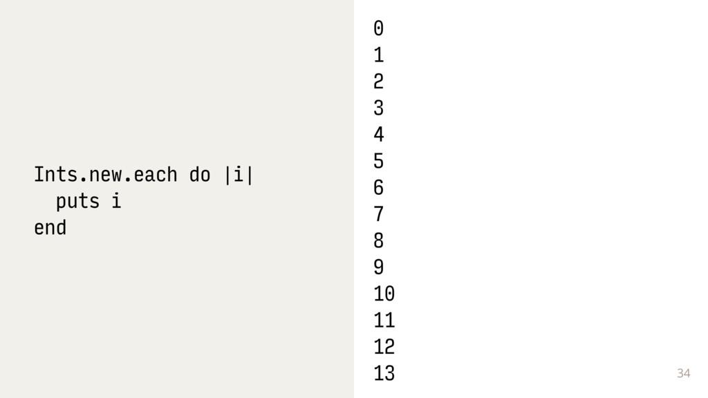 34 Ints.new.each do |i| puts i end 0 1 2 3 4 5 ...