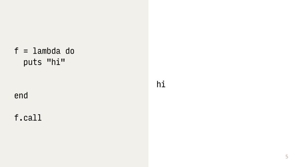 """5 f = lambda do puts """"hi"""" end f.call hi"""