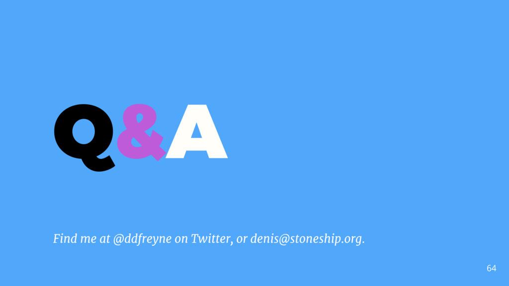 64 Q&A Find me at @ddfreyne on Twitter, or deni...