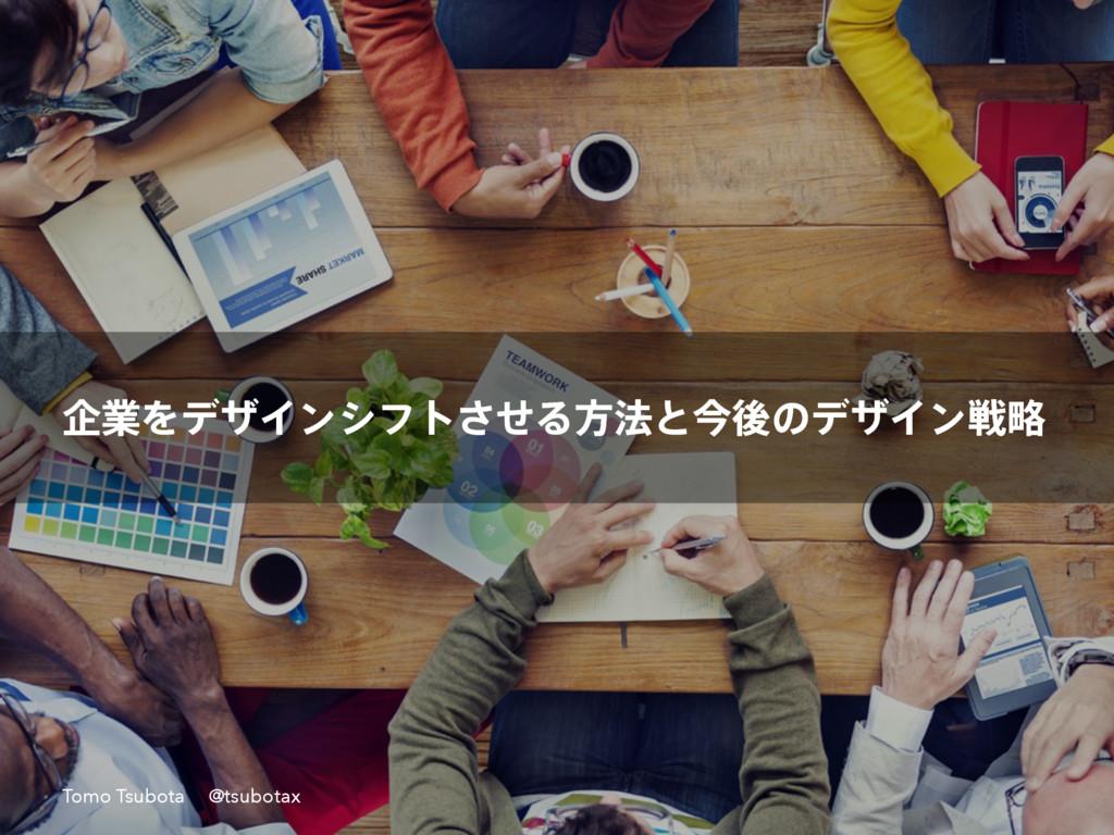 اۀΛσβΠϯγϑτͤ͞Δํ๏ͱࠓޙͷσβΠϯઓུ Tomo Tsubota @tsubotax