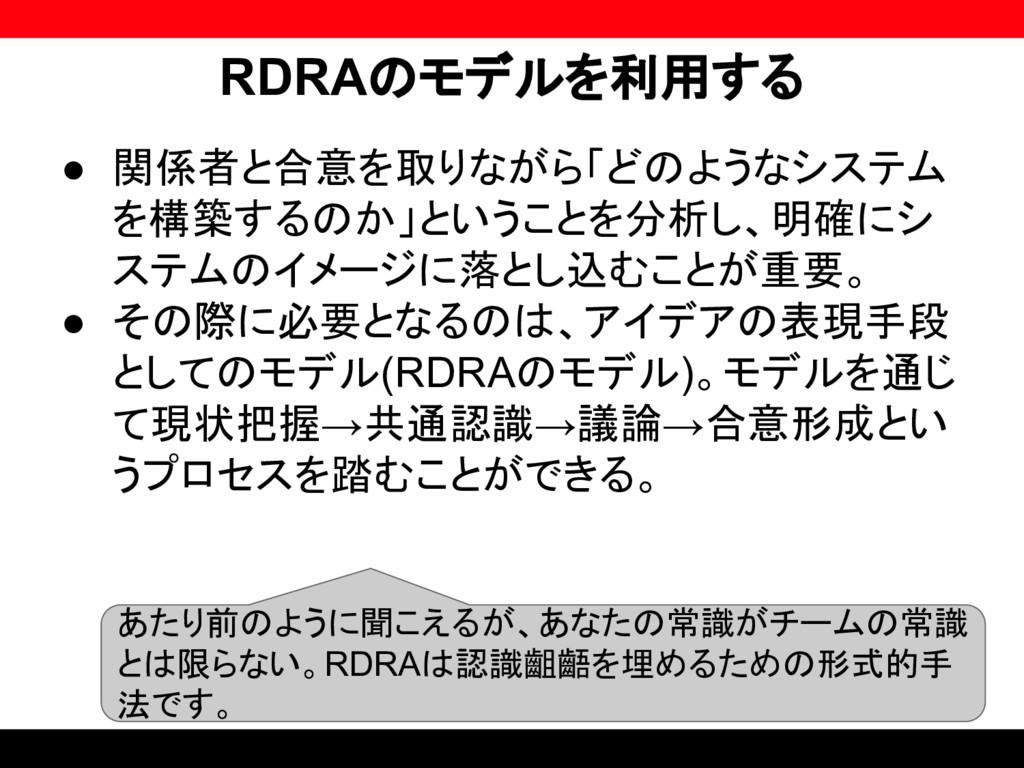 RDRAのモデルを利用する ● 関係者と合意を取りながら「どのようなシステム を構築するのか」...
