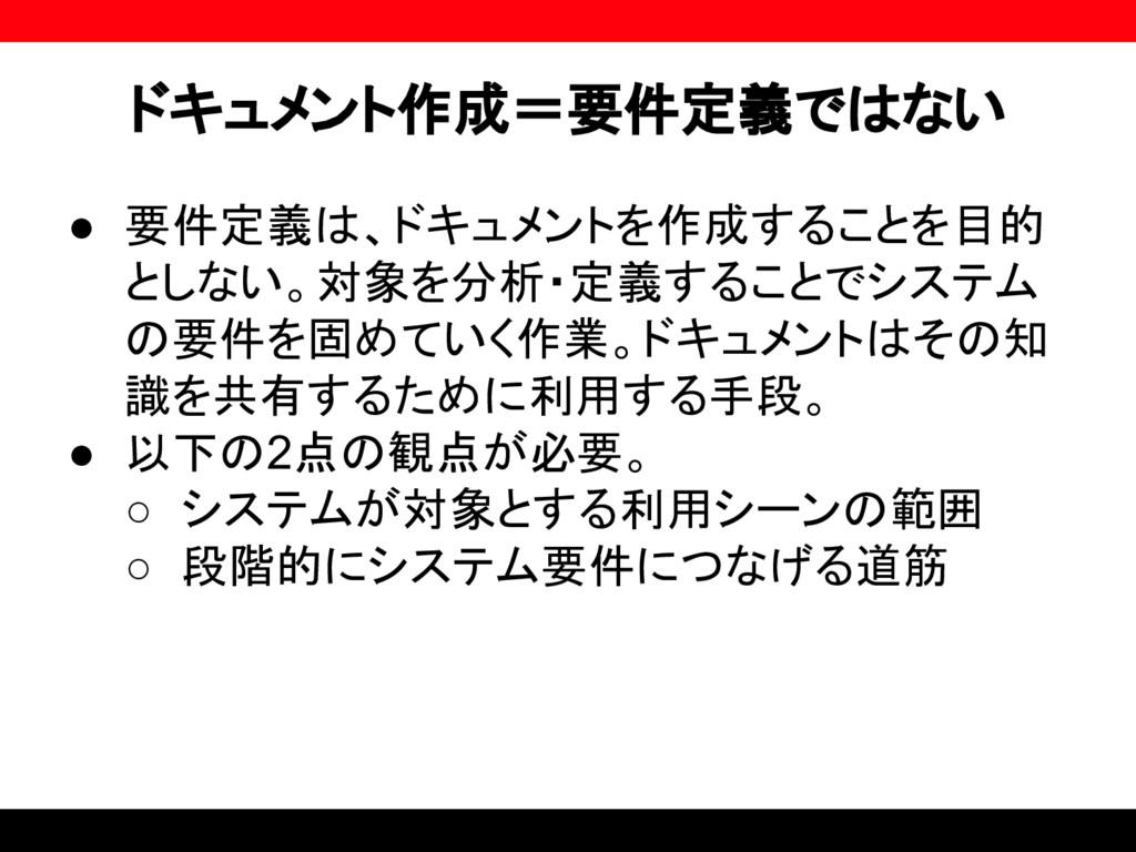 ドキュメント作成=要件定義ではない ● 要件定義は、ドキュメントを作成することを目的 としない...
