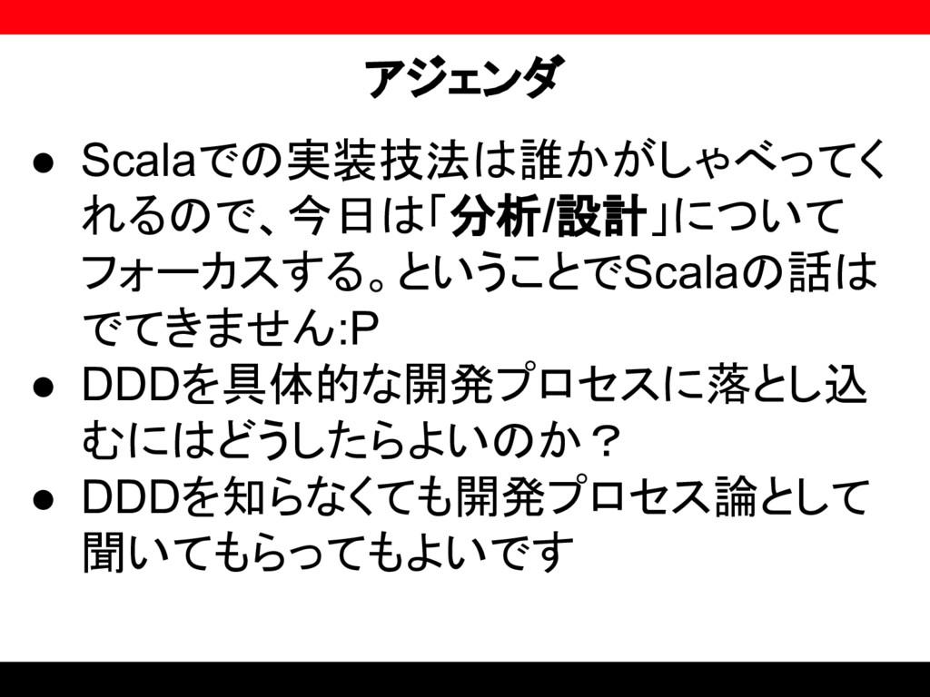アジェンダ ● Scalaでの実装技法は誰かがしゃべってく れるので、今日は「分析/設計」につ...
