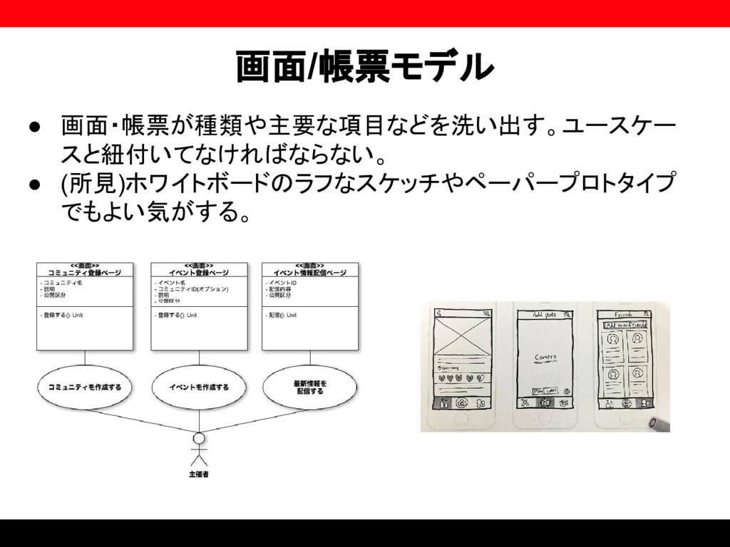 画面/帳票モデル ● 画面・帳票が種類や主要な項目などを洗い出す。ユースケー スと紐付いてなけ...