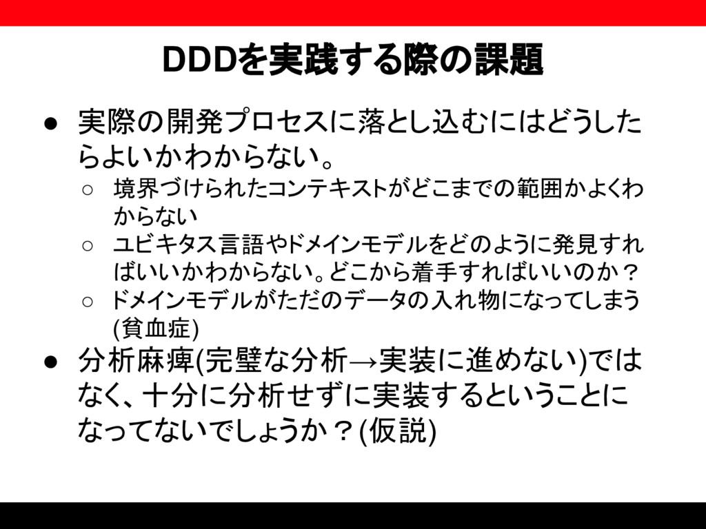 DDDを実践する際の課題 ● 実際の開発プロセスに落とし込むにはどうした らよいかわからない。...