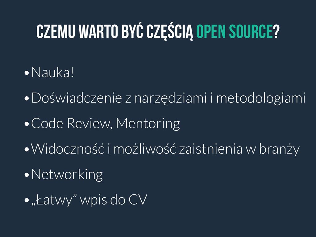 Czemu warto być częścią open source? •Nauka! •D...