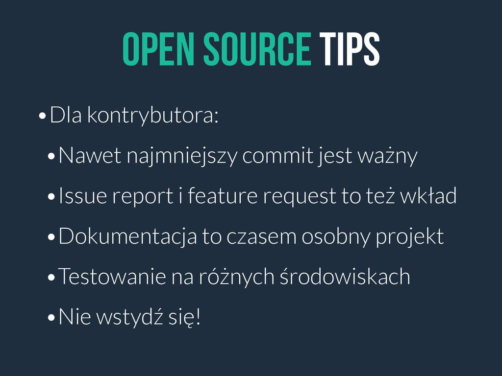Open source tips •Dla kontrybutora: •Nawet najm...