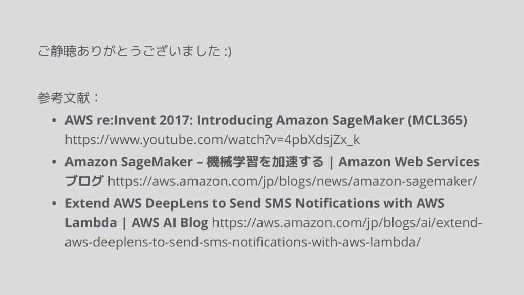 ご静聴ありがとうございました :) 参考文献: • AWS re:Invent 2017: I...