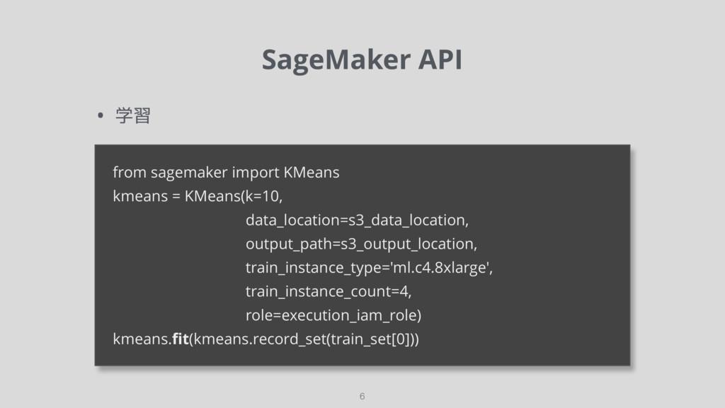SageMaker API 6 • 学習 from sagemaker import KMea...