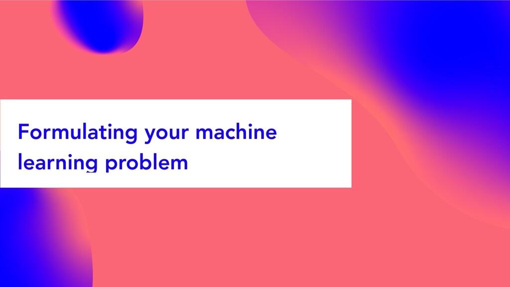 Formulating your machine learning problem