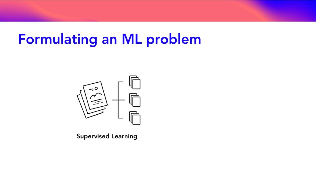 Formulating an ML problem Supervised Learning