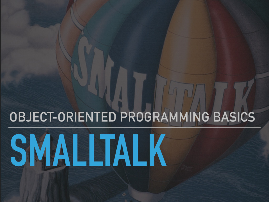 SMALLTALK OBJECT-ORIENTED PROGRAMMING BASICS