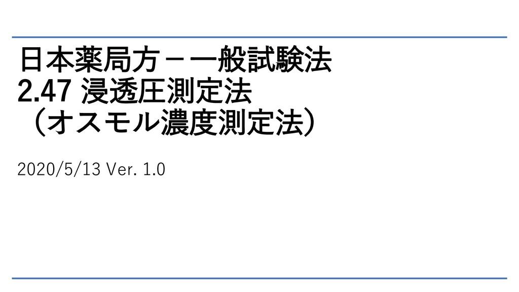 日本薬局方-一般試験法 2.47 浸透圧測定法 (オスモル濃度測定法) 2020/5/13 V...