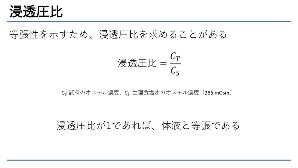 浸透圧比 等張性を示すため、浸透圧比を求めることがある 浸透圧比 =   CT : 試料のオス...