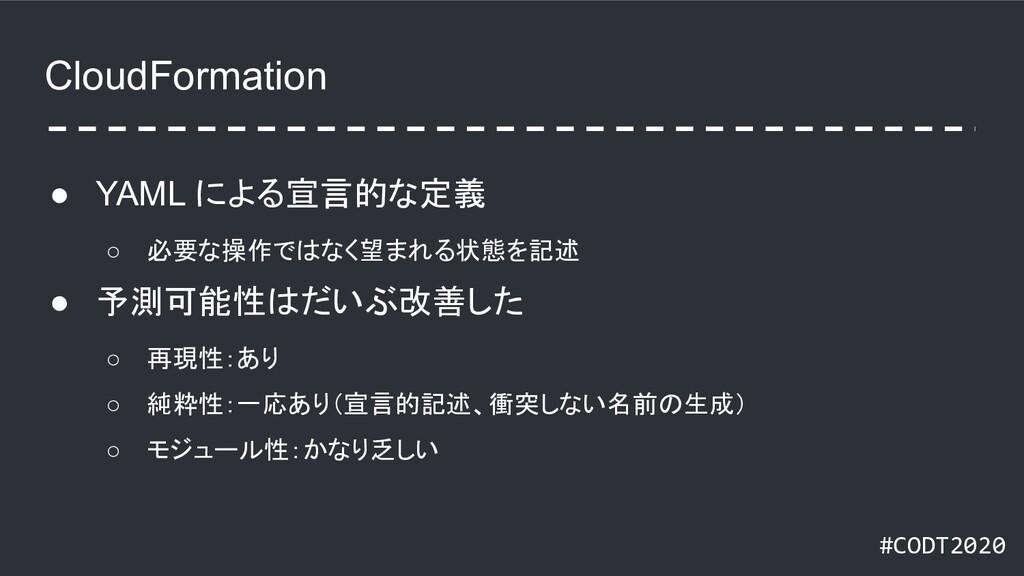 #CODT2020 CloudFormation ● YAML による宣言的な定義 ○ 必要な...