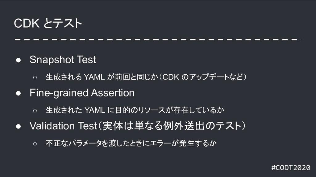 #CODT2020 CDK とテスト ● Snapshot Test ○ 生成される YAML...