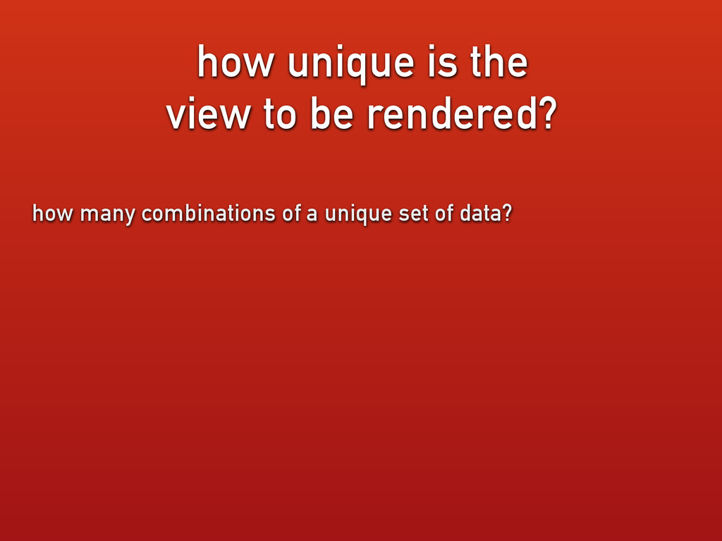 how unique is the view to be rendered? how many...