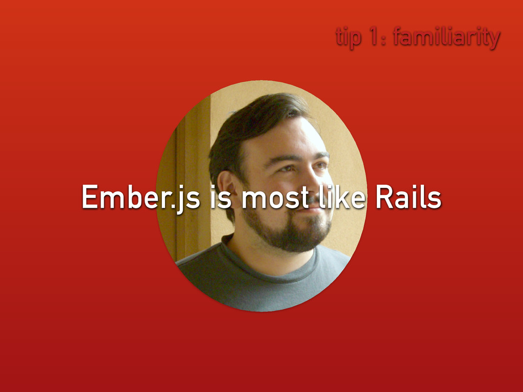 tip 1: familiarity Ember.js is most like Rails
