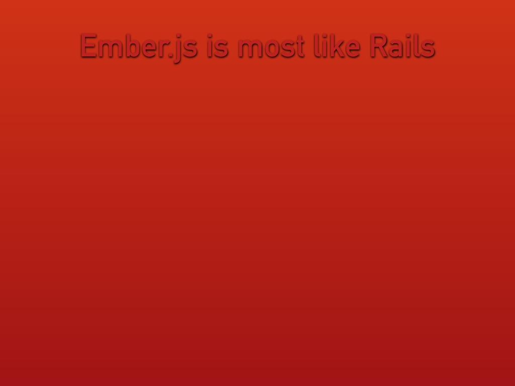 Ember.js is most like Rails