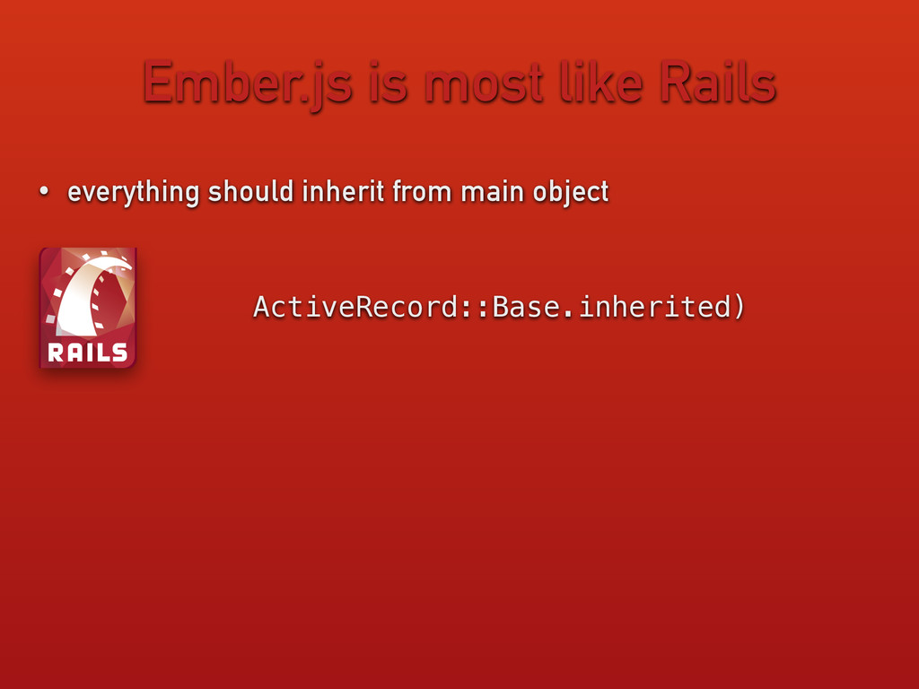 Ember.js is most like Rails • everything should...