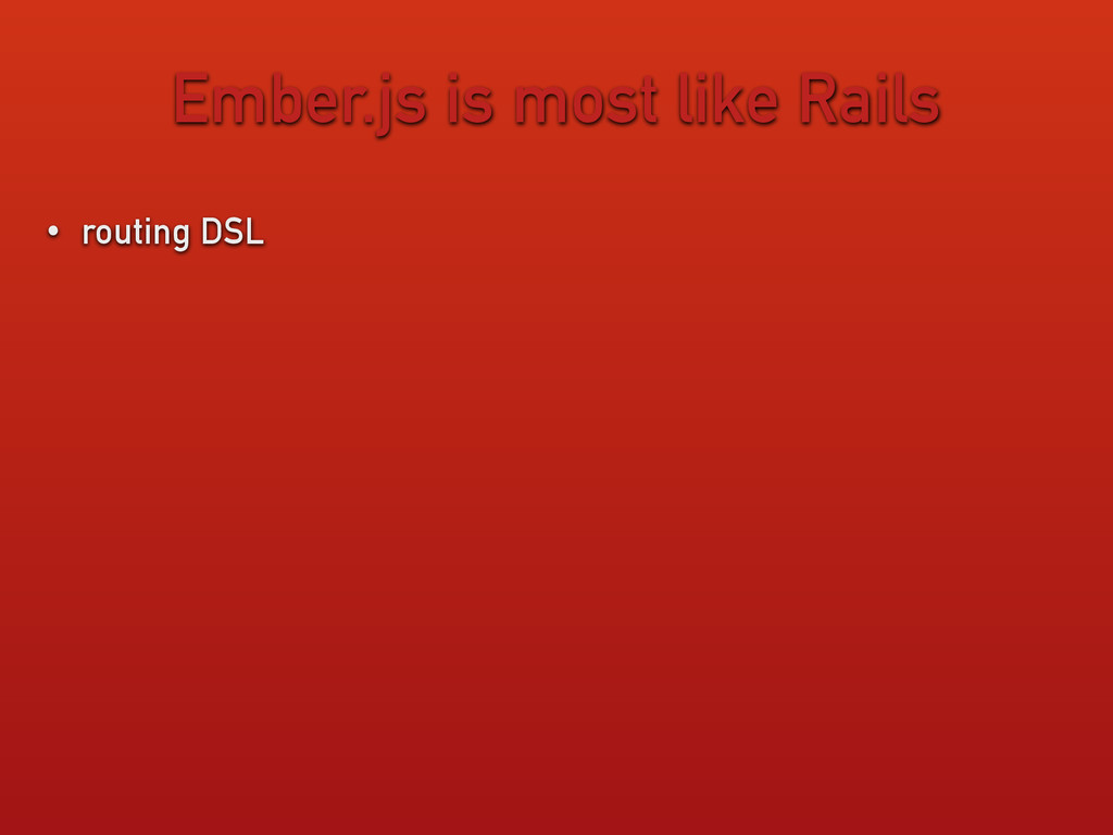 Ember.js is most like Rails • routing DSL