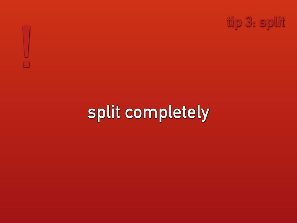 split completely ! tip 3: split