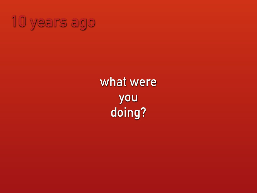 10 years ago what were you doing?