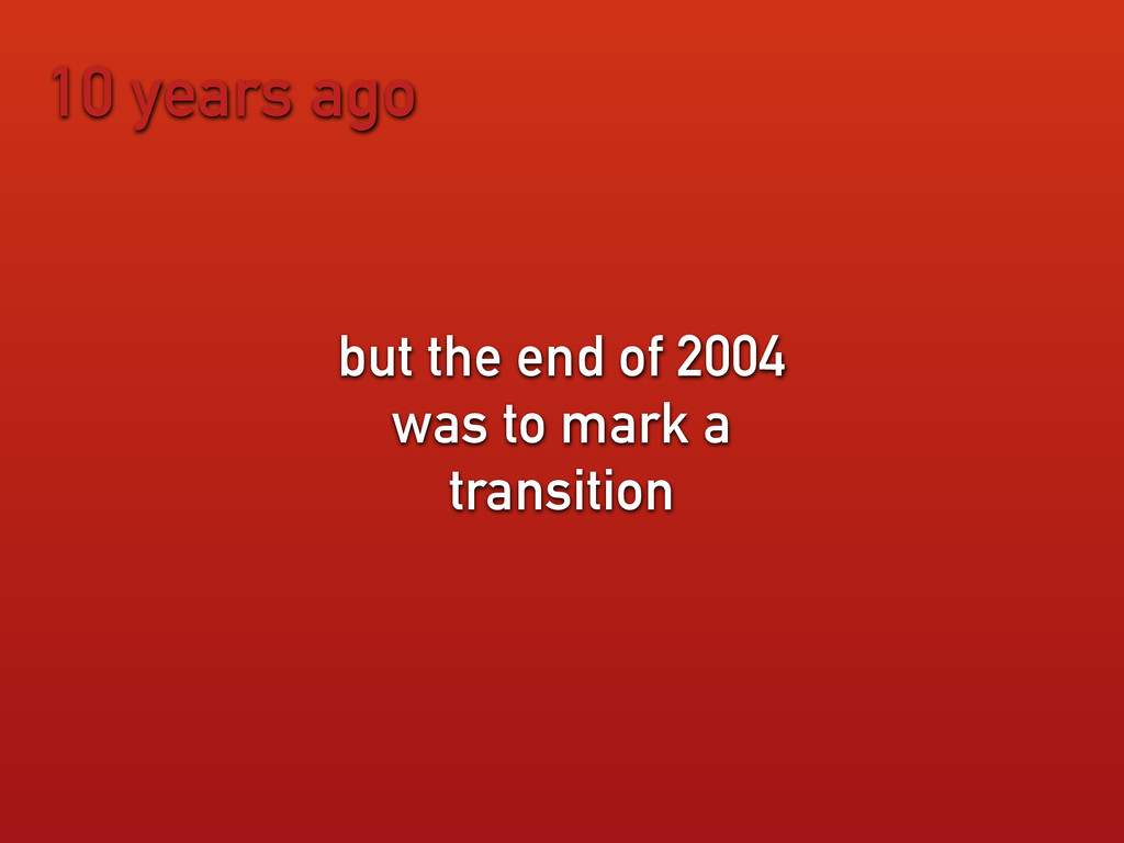 10 years ago but the end of 2004 was to mark a ...