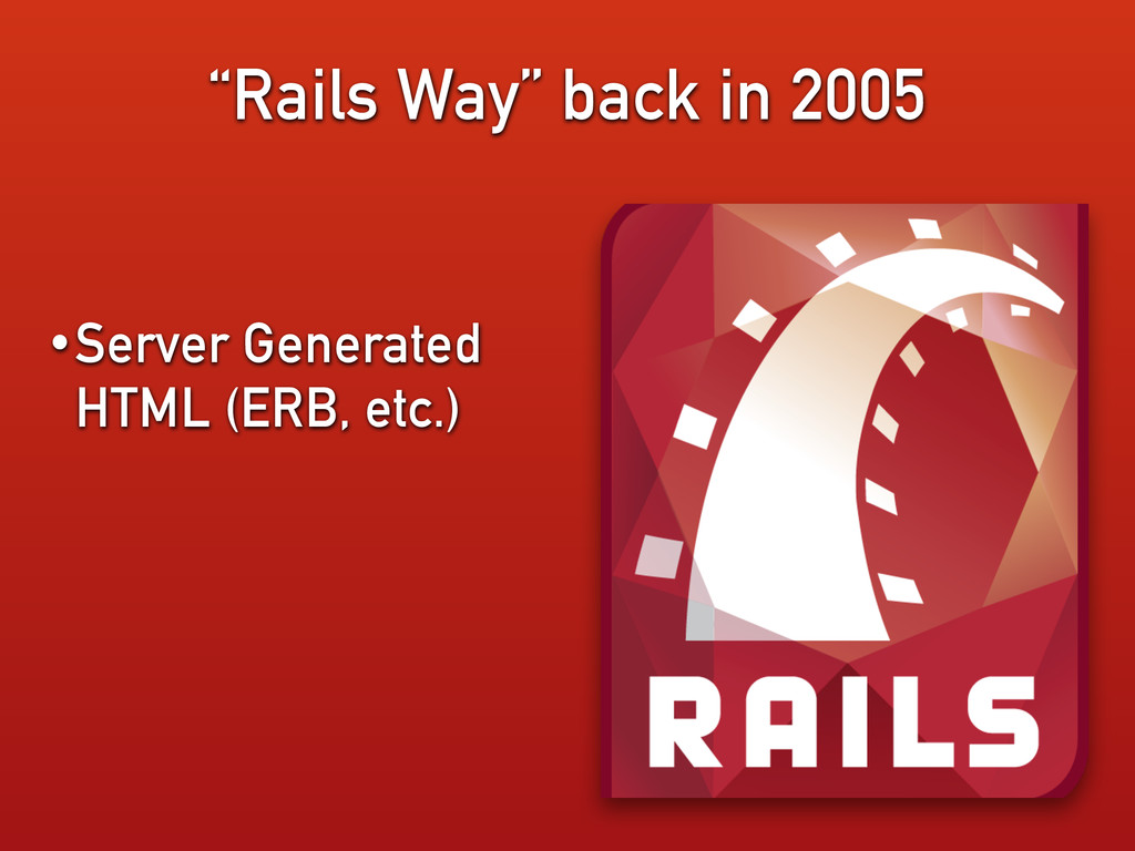 """""""Rails Way"""" back in 2005 •Server Generated HTML..."""