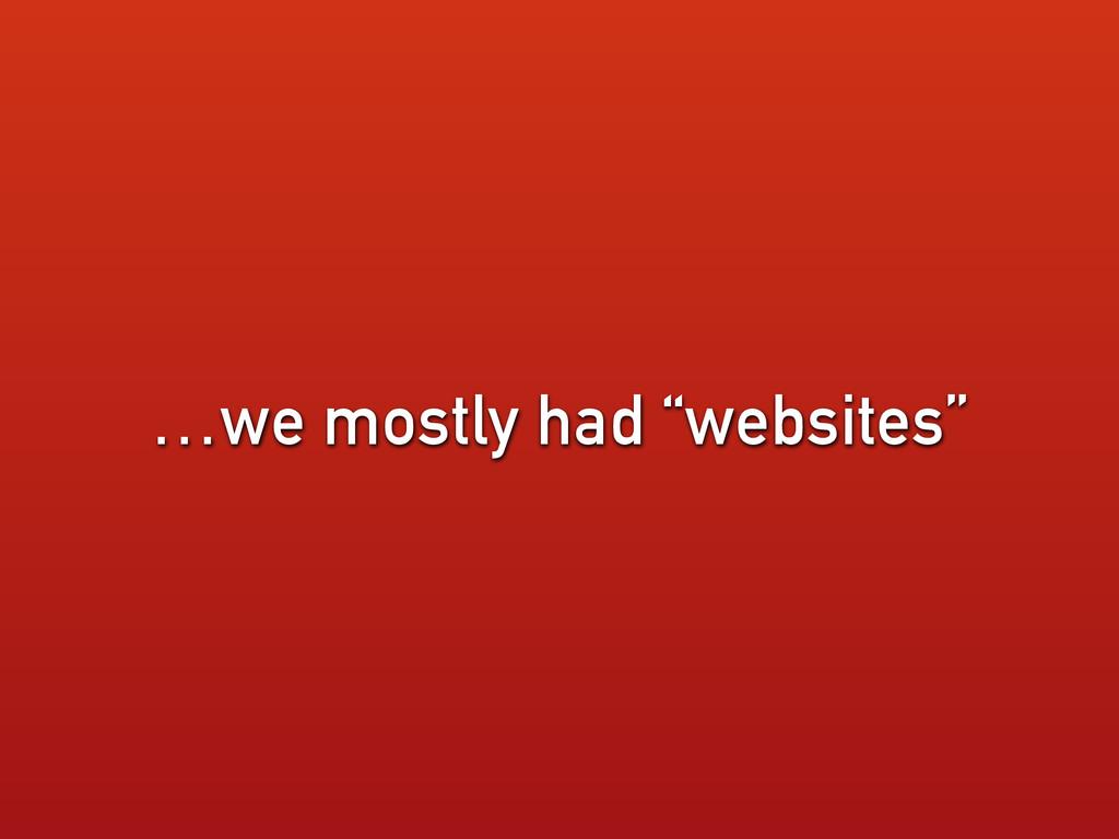"…we mostly had ""websites"""