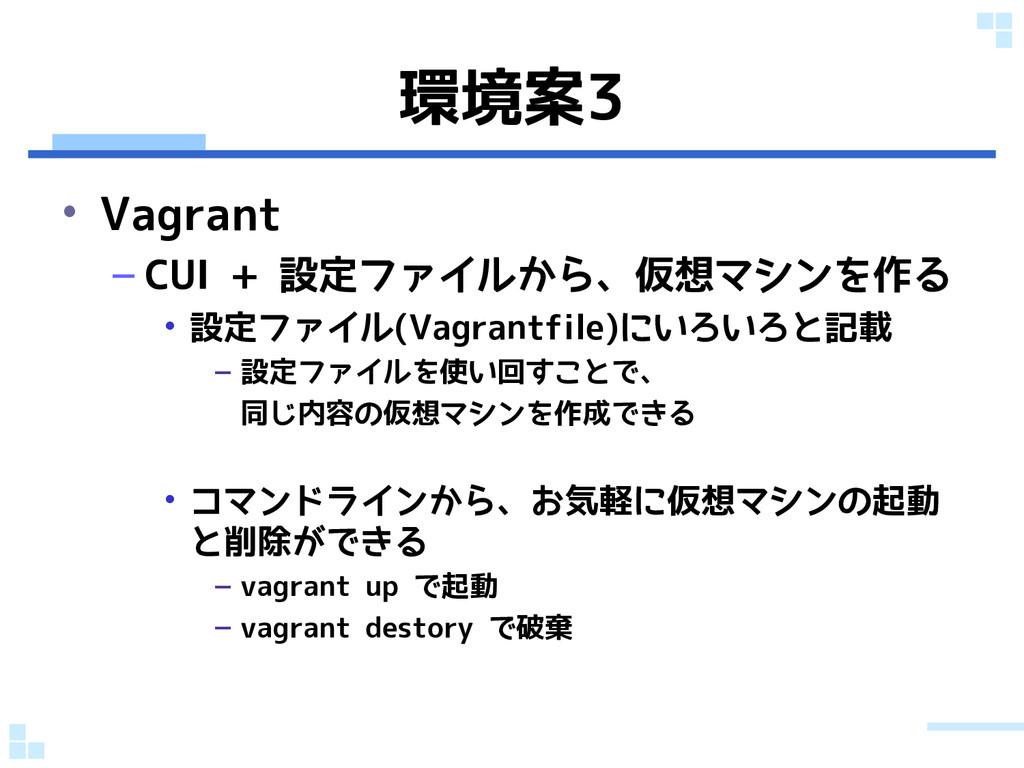 環境案3 • Vagrant – CUI + 設定ファイルから、仮想マシンを作る • 設定ファ...