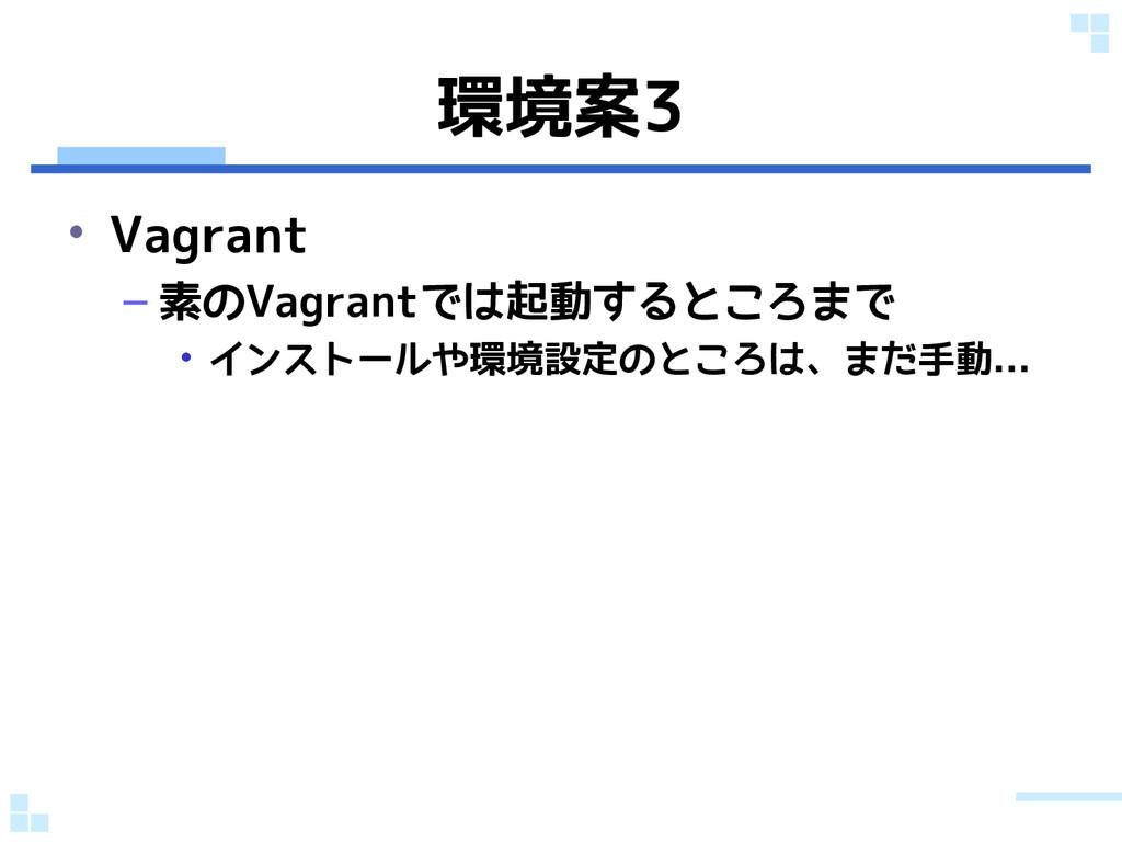 環境案3 • Vagrant – 素のVagrantでは起動するところまで • インストールや...