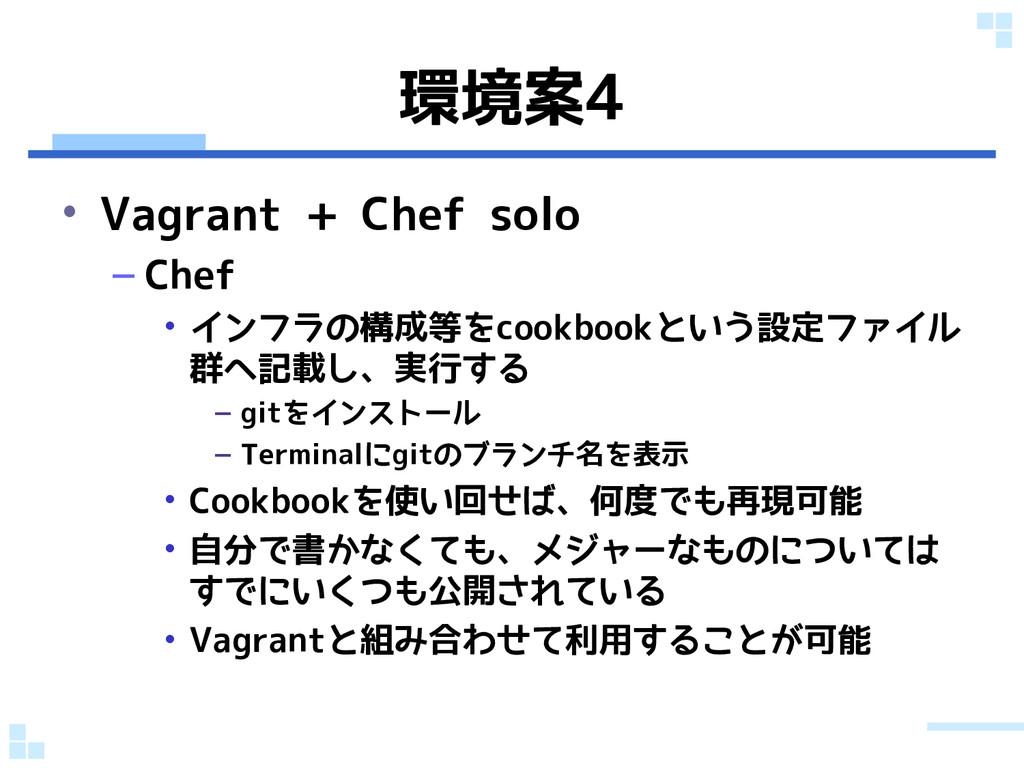 環境案4 • Vagrant + Chef solo – Chef • インフラの構成等をco...