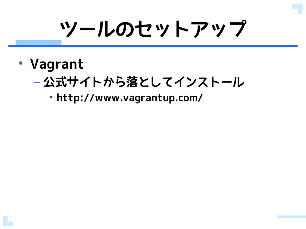 ツールのセットアップ • Vagrant – 公式サイトから落としてインストール • http...