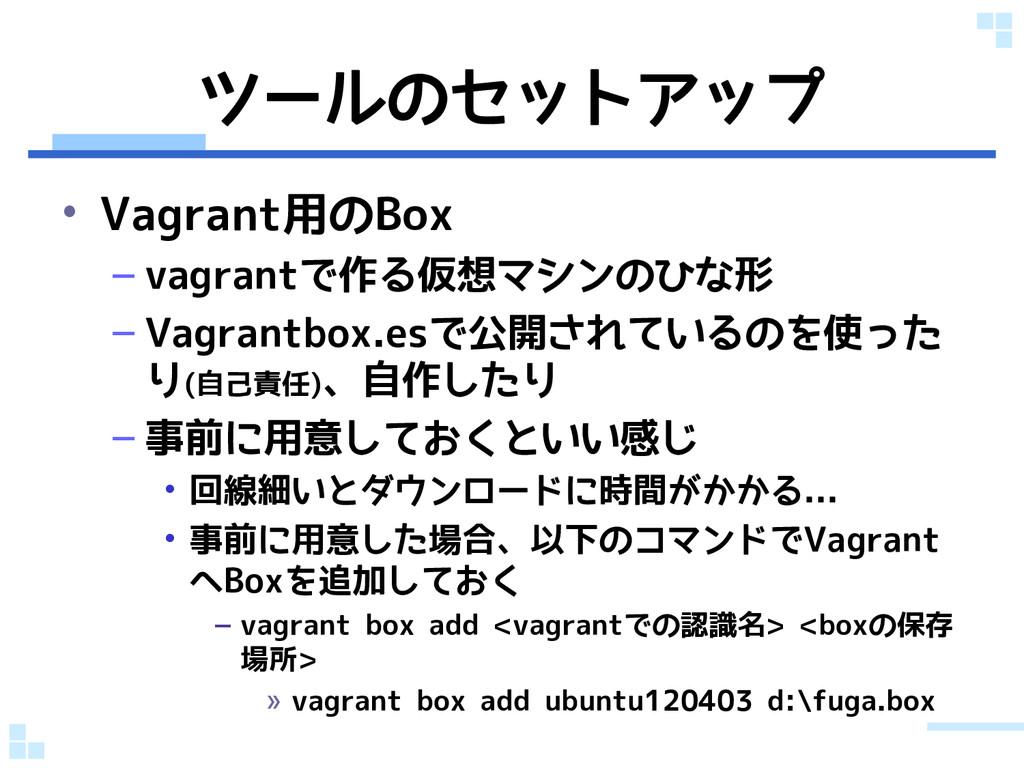ツールのセットアップ • Vagrant用のBox – vagrantで作る仮想マシンのひな形...